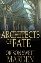 Architects of Fate - Or, Steps to Success and Power ebook by Orison Swett Marden