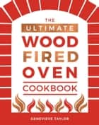 The Ultimate Wood-Fired Oven Cookbook - Recipes, Tips and Tricks that Make the Most of Your Outdoor Oven ebook by Genevieve Taylor