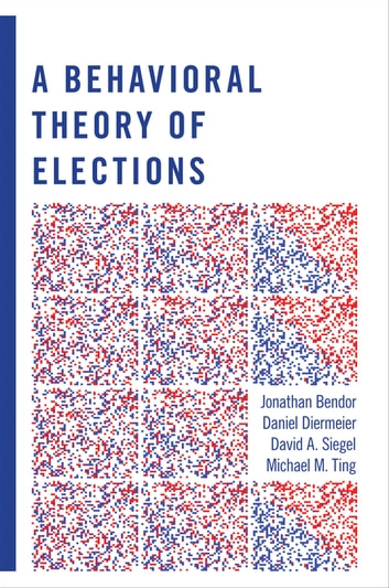 A Behavioral Theory of Elections ebook by Jonathan Bendor,Daniel Diermeier,David A. Siegel,Michael M. Ting