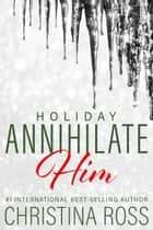 Annihilate Him: Holiday - Annihilate Him, #4 ebook by Christina Ross
