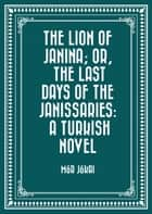 The Lion of Janina; Or, The Last Days of the Janissaries: A Turkish Novel ebook by Mór Jókai