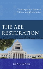 The Abe Restoration - Contemporary Japanese Politics and Reformation ebook by Craig Mark