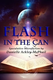 Flash in the Can - Speculative Microfiction ebook by Danielle Ackley-McPhail