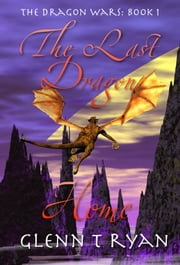 The Last Dragon Home - The Dragon Wars: Book 1 ebook by Glenn T Ryan