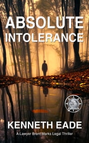 Absolute Intolerance - A Lawyer Brent Marks Legal Thriller ebook by Kenneth Eade