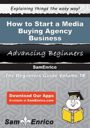 How to Start a Media Buying Agency Business - How to Start a Media Buying Agency Business ebook by Justina Leroy