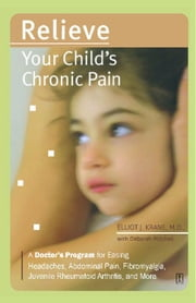 Relieve Your Child's Chronic Pain - A Doctor's Program for Easing Headaches, Abdominal Pain, Fibromyalgia, Juvenile Rheumatoid Arthritis, and More ebook by Deborah Mitchell,Elliot J. Krane, M.D.