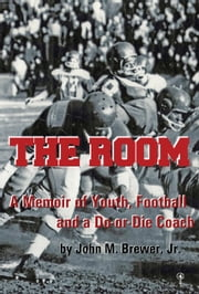 The Room: A Memoir of Youth, Football and a Win-or-Die Coach ebook by John M. Brewer, Jr.