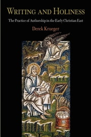 Writing and Holiness - The Practice of Authorship in the Early Christian East ebook by Derek Krueger