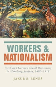 Workers and Nationalism - Czech and German Social Democracy in Habsburg Austria, 1890-1918 ebook by Kobo.Web.Store.Products.Fields.ContributorFieldViewModel