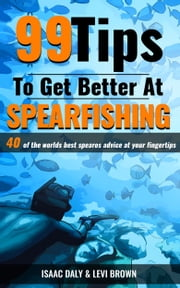 99 Tips to Get Better at Spearfishing ebook by Isaac Daly, Levi Brown