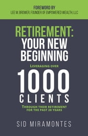 Retirement: Your New Beginning - Leveraging Over 1000 Clients Through Their Retirement for the Past 20 Years ebook by Sid Miramontes, Lee M. Brower