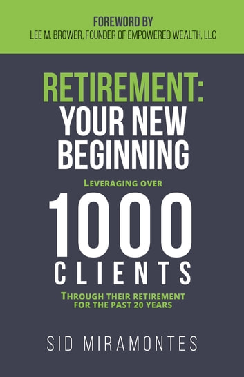 Retirement: Your New Beginning - Leveraging Over 1000 Clients Through Their Retirement for the Past 20 Years ebook by Sid Miramontes