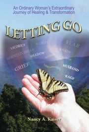 Letting Go: An Ordinary Woman's Extraordinary Journey of Healing & Transformation ebook by Nancy A. Kaiser