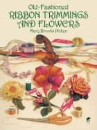 Old-Fashioned Ribbon Trimmings and Flowers ebook by Mary Brooks Picken