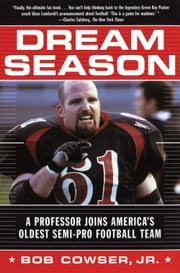 Dream Season - A Professor Joins America's Oldest Semi-Pro Football Team ebook by Bob Cowser, Jr.