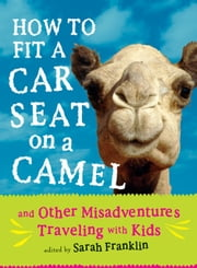 How to Fit a Car Seat on a Camel - And Other Misadventures Traveling with Kids ebook by Sarah Franklin