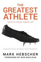 The Greatest Athlete (You've Never Heard Of) - Canada's First Olympic Gold Medallist eBook by Mark Hebscher, Ron MacLean