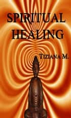 Spiritual Healing ebook by Tiziana M.
