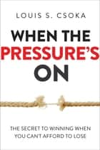 When the Pressure's On - The Secret to Winning When You Can't Afford to Lose ebook by Louis Csoka