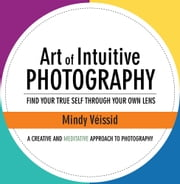 Art of Intuitive Photography - Find Your True Self Through Your Own Lens ebook by Mindy Veissid