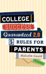 College Success Guaranteed 2.0 - 5 Rules for Parents ebook by Malcolm Gauld