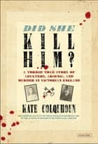 Did She Kill Him?: A Victorian Tale of Deception, Adultery, and Arsenic ebook by Kate Colquhoun