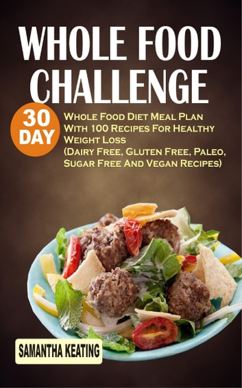 Whole Food Challenge - 30 Day Whole Food Diet Meal Plan With 100 Recipes For Healthy Weight Loss (Dairy Free, Gluten Free, Paleo, Sugar Free And Vegan Recipes) ebook by Samantha Keating
