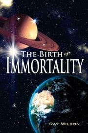 The Birth of Immortality ebook by Ray Wilson