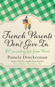 French Parents Don't Give In - 100 parenting tips from Paris ebook by Pamela Druckerman