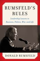 Rumsfeld's Rules - Leadership Lessons in Business, Politics, War, and Life ebook by Donald Rumsfeld