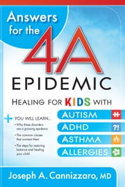 Answers for the 4-A Epidemic - Healing for Kids with Autism, ADHD, Asthma, and Allergies ebook by Joseph A Cannizzaro, M.D.