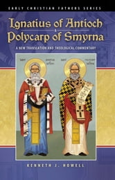Ignatius of Antioch & Polycarp of Smyrna - A New Translation and Theological Commentary ebook by Kenneth J. Howell