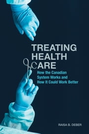 Treating Health Care - How the Canadian System Works and How It Could Work Better ebook by Raisa Deber