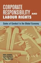 Corporate Responsibility and Labour Rights - Codes of Conduct in the Global Economy ebook by Ruth Pearson, Gill Seyfang, Rhys Jenkins