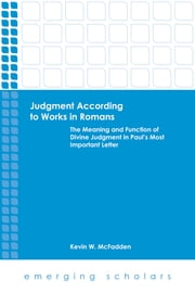 Judgment According to Works in Romans - The Meaning and Function of Divine Judgment in Paul's Most Important Letter ebook by Kevin W. McFadden