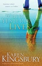 Where Yesterday Lives ebook by Karen Kingsbury