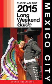 MEXICO CITY - The Delaplaine 2015 Long Weekend Guide ebook by Andrew Delaplaine