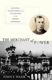 The Merchant of Power - Sam Insull, Thomas Edison, and the Creation of the Modern Metropolis ebook by John F. Wasik