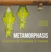 Metamorphasis: Cocoons & Chrysalis in Insects | Biology for Kids Edition ebook by Baby Professor
