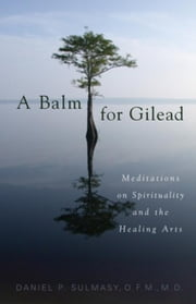 A Balm for Gilead: Meditations on Spirituality and the Healing Arts ebook by Sulmasy, Daniel P.
