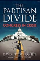 THE PARTISAN DIVIDE: Congress in Crisis ebook by Tom Davis, Martin Frost, Richard E. Cohen