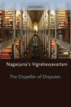 The Dispeller of Disputes - Nagarjuna's Vigrahavyavartani ebook by Jan Westerhoff