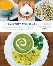 The Everyday Ayurveda Cookbook - A Seasonal Guide to Eating and Living Well ebook by Kate O'Donnell