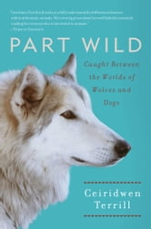 Part Wild - One Woman's Journey with a Creature Caught Between the Worlds of Wolves and Dogs ebook by Ceiridwen Terrill