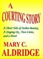 A Courting Story ebook by Mary C. Aldridge