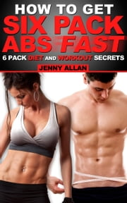 How To Get Six Pack Abs: 6 Pack Diet and Workout Secrets ebook by Jenny Allan