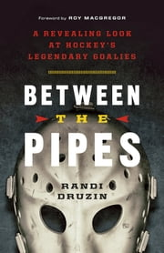 Between the Pipes - A Revealing Look at Hockey's Legendary Goalies ebook by Randi Druzin,Roy MacGregor