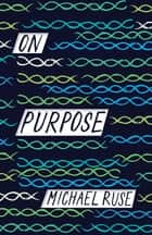 On Purpose ebook by Michael Ruse