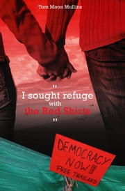 I sought refuge with the Red Shirts - Democracy Now! Free Thailand ebook by Tom Moon Mullins